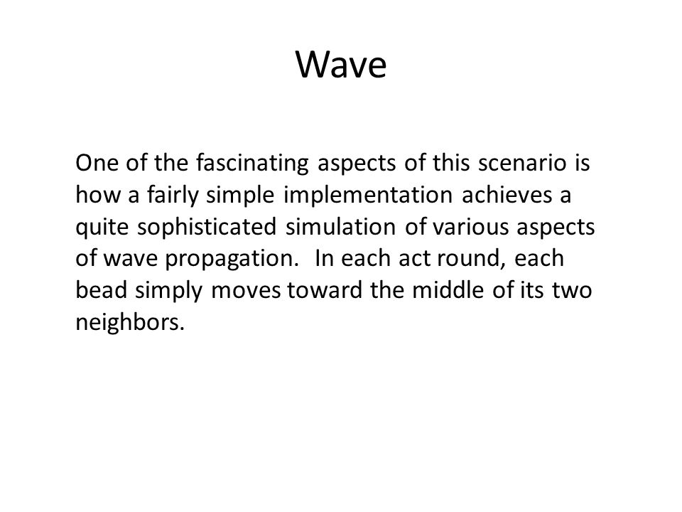 Wave One of the fascinating aspects of this scenario is how a fairly simple implementation achieves a quite sophisticated simulation of various aspects of wave propagation.