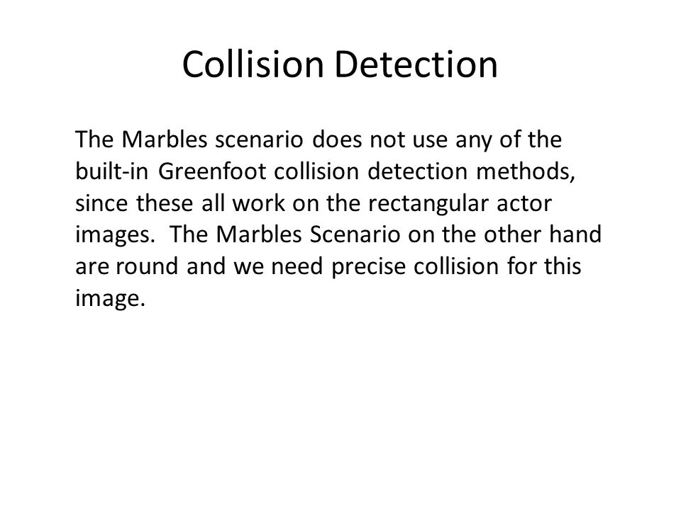 Collision Detection The Marbles scenario does not use any of the built-in Greenfoot collision detection methods, since these all work on the rectangular actor images.