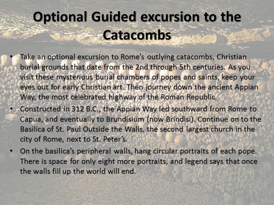 Optional Guided excursion to the Catacombs Take an optional excursion to Rome's outlying catacombs, Christian burial grounds that date from the 2nd th