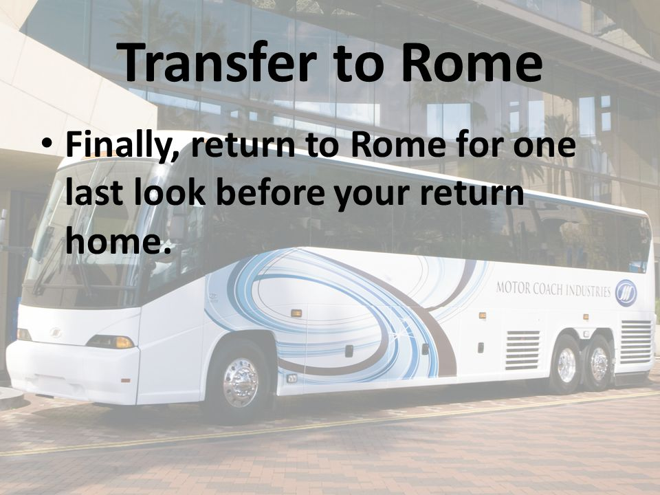 Transfer to Rome Finally, return to Rome for one last look before your return home.
