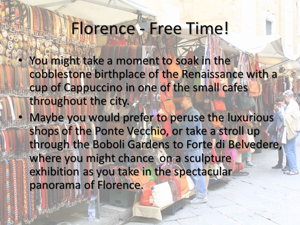 Florence - Free Time! You might take a moment to soak in the cobblestone birthplace of the Renaissance with a cup of Cappuccino in one of the small ca