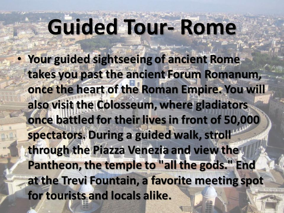 Guided Tour- Rome Your guided sightseeing of ancient Rome takes you past the ancient Forum Romanum, once the heart of the Roman Empire.