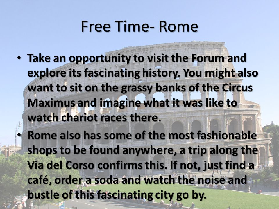 Free Time- Rome Take an opportunity to visit the Forum and explore its fascinating history.