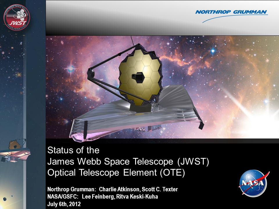 Status of the James Webb Space Telescope (JWST) Optical Telescope Element (OTE) Northrop Grumman: Charlie Atkinson, Scott C. Texter NASA/GSFC: Lee Fei