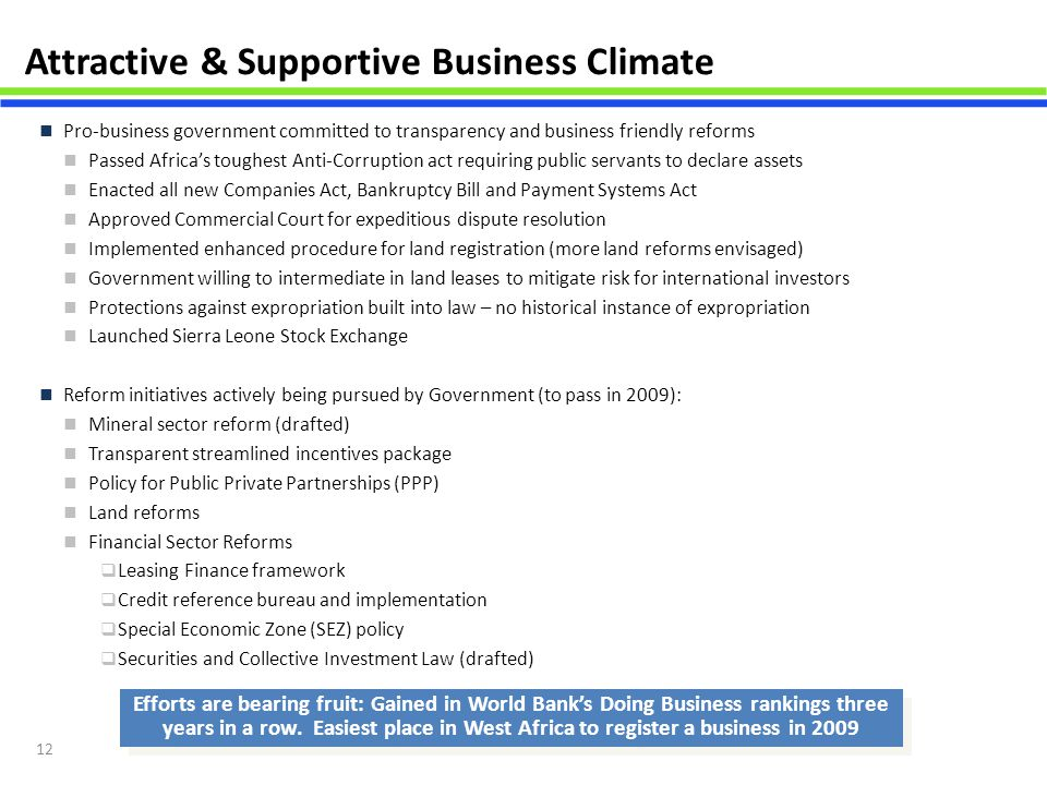 12 Attractive & Supportive Business Climate Pro-business government committed to transparency and business friendly reforms Passed Africa's toughest A