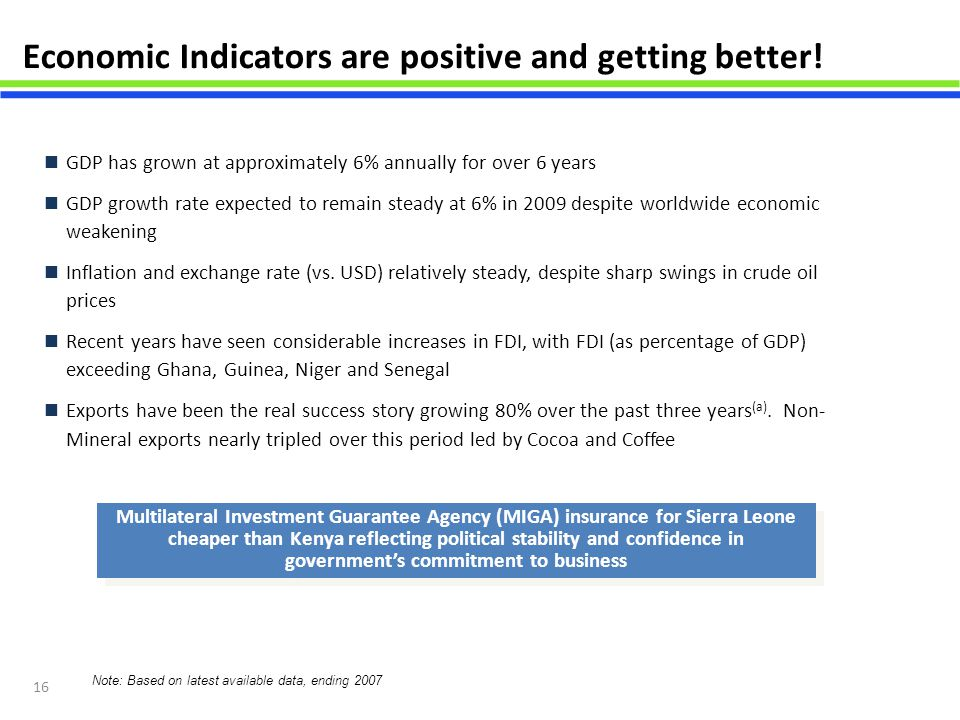 16 Economic Indicators are positive and getting better! GDP has grown at approximately 6% annually for over 6 years GDP growth rate expected to remain