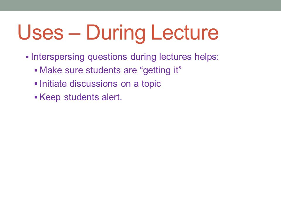 Uses – During Lecture  Interspersing questions during lectures helps:  Make sure students are getting it  Initiate discussions on a topic  Keep students alert.