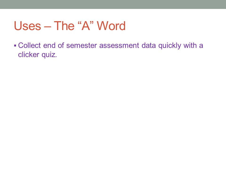 Uses – The A Word  Collect end of semester assessment data quickly with a clicker quiz.
