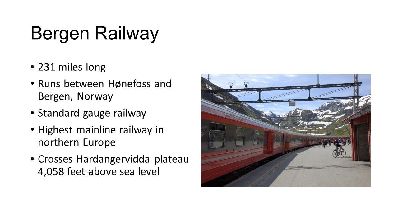 Bergen Railway 231 miles long Runs between Hønefoss and Bergen, Norway Standard gauge railway Highest mainline railway in northern Europe Crosses Hardangervidda plateau 4,058 feet above sea level
