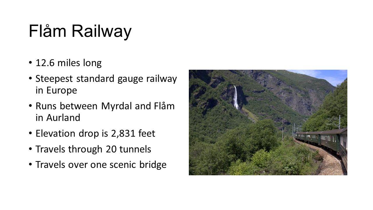 Flåm Railway 12.6 miles long Steepest standard gauge railway in Europe Runs between Myrdal and Flåm in Aurland Elevation drop is 2,831 feet Travels through 20 tunnels Travels over one scenic bridge