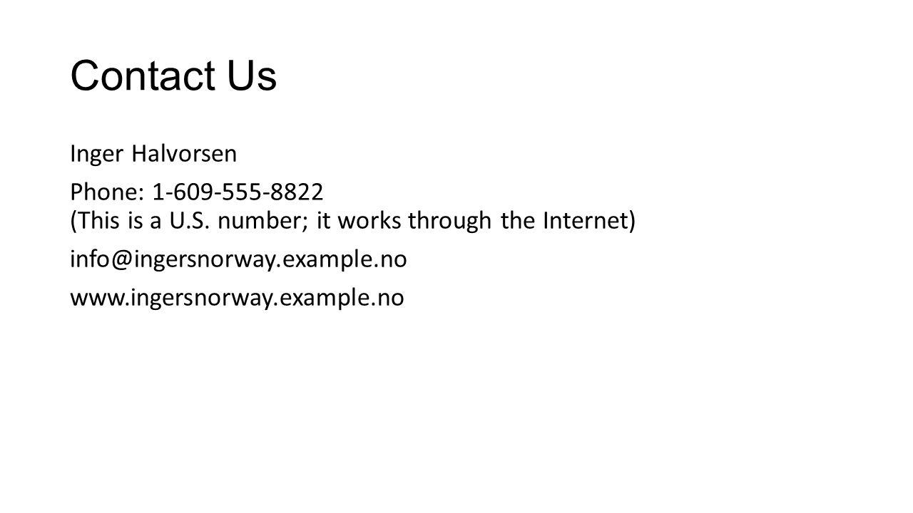Contact Us Inger Halvorsen Phone: 1-609-555-8822 (This is a U.S.