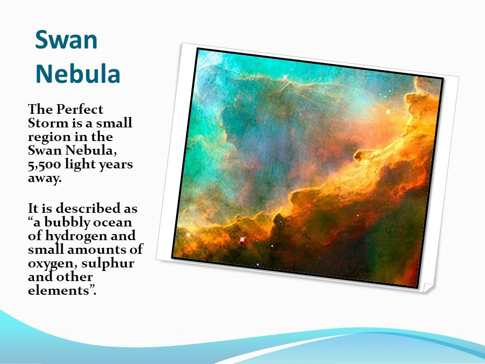 "Swan Nebula The Perfect Storm is a small region in the Swan Nebula, 5,500 light years away. It is described as ""a bubbly ocean of hydrogen and small a"