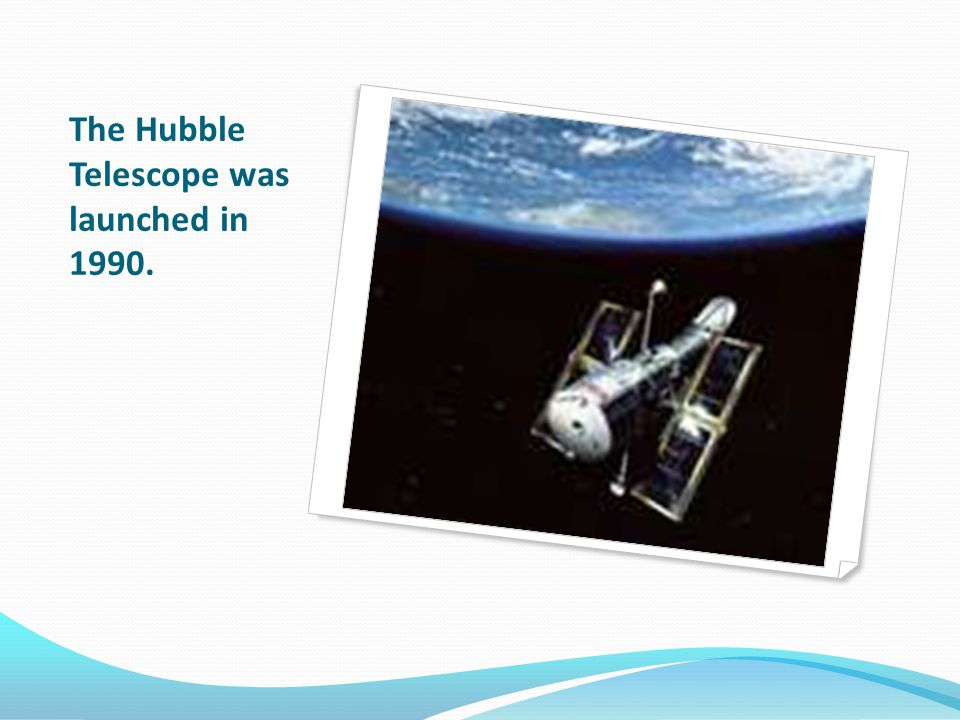 The Hubble Telescope was launched in 1990.