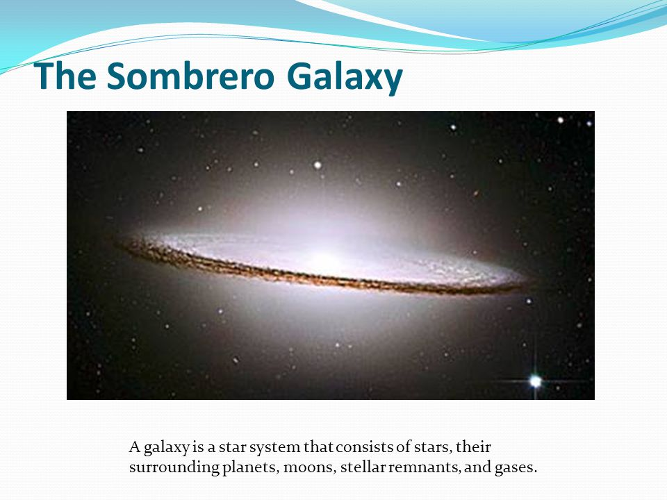 The Sombrero Galaxy A galaxy is a star system that consists of stars, their surrounding planets, moons, stellar remnants, and gases.