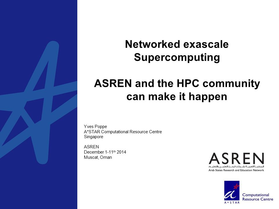 Networked exascale Supercomputing ASREN and the HPC community can make it happen, Yves Poppe A*STAR Computational Resource Centre Singapore ASREN December 1-11 th 2014 Muscat, Oman