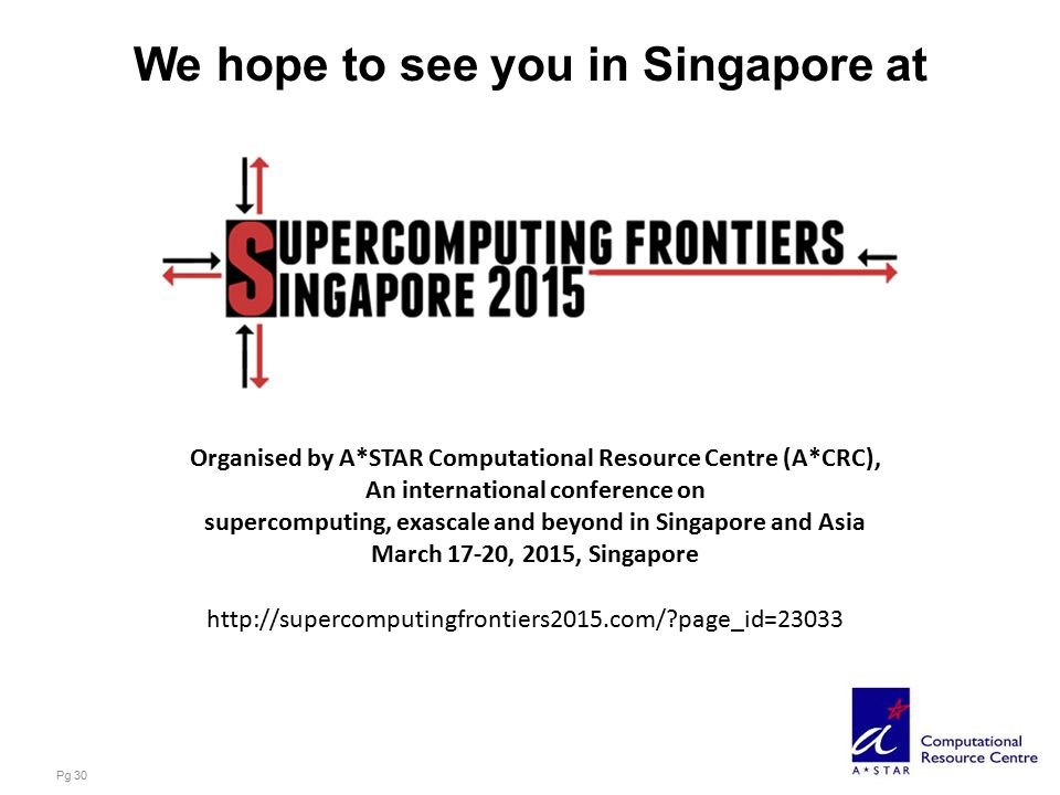 We hope to see you in Singapore at Pg 30 Organised by A*STAR Computational Resource Centre (A*CRC), An international conference on supercomputing, exascale and beyond in Singapore and Asia March 17-20, 2015, Singapore http://supercomputingfrontiers2015.com/ page_id=23033