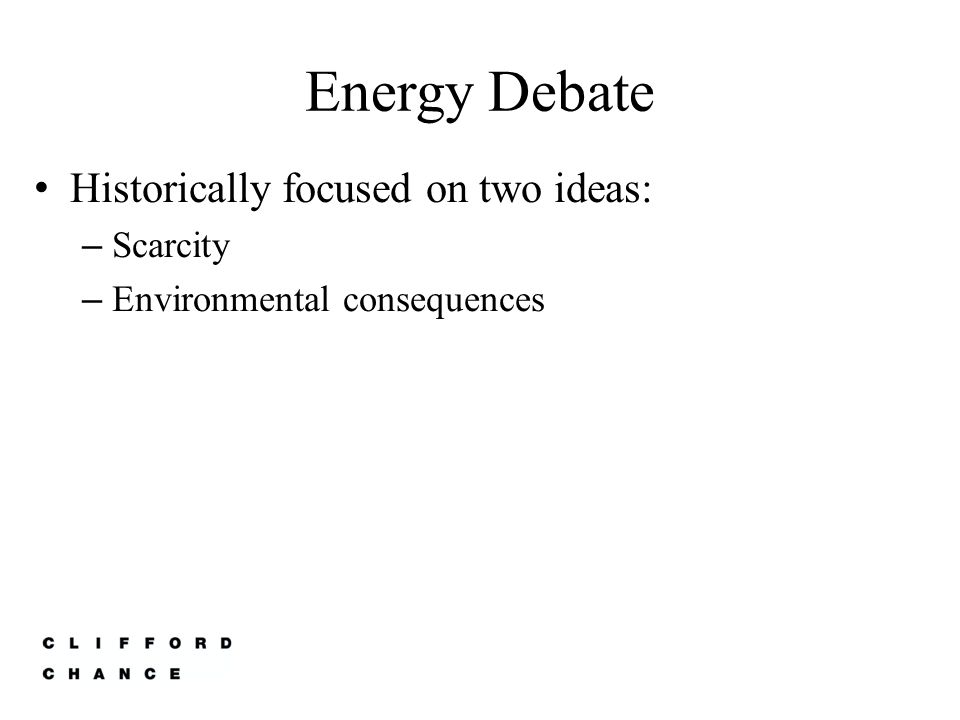 Energy Debate Historically focused on two ideas: – Scarcity – Environmental consequences