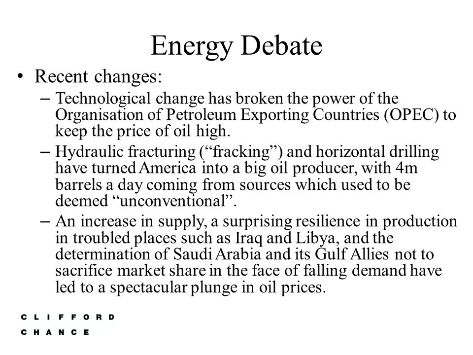 Energy Debate Recent changes: – Technological change has broken the power of the Organisation of Petroleum Exporting Countries (OPEC) to keep the price of oil high.