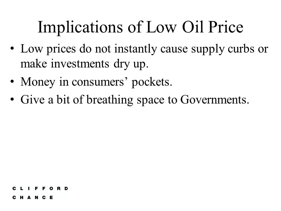 Implications of Low Oil Price Low prices do not instantly cause supply curbs or make investments dry up.