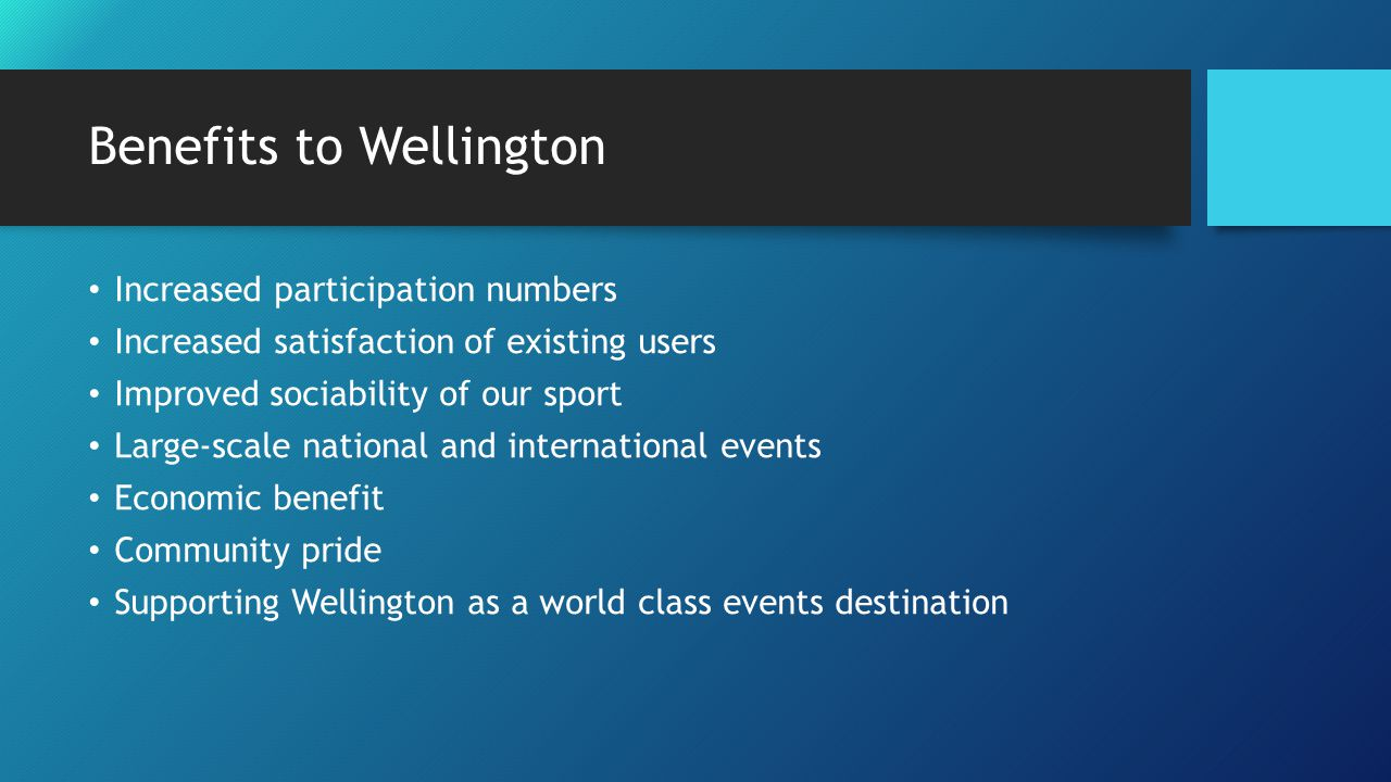 Benefits to Wellington Increased participation numbers Increased satisfaction of existing users Improved sociability of our sport Large-scale national and international events Economic benefit Community pride Supporting Wellington as a world class events destination