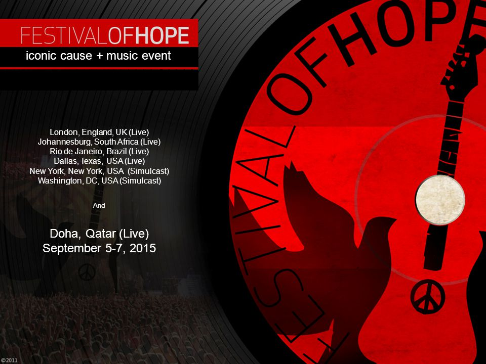 Festival Of Hope (FOH) Iconic Cause + Music Event July 1-5, 2011 Cotton Bowl Stadium & Fair Park Dallas, TX Topline 3.17.11 review for iconic cause + music event London, England, UK (Live) Johannesburg, South Africa (Live) Rio de Janeiro, Brazil (Live) Dallas, Texas, USA (Live) New York, New York, USA (Simulcast) Washington, DC, USA (Simulcast) And Doha, Qatar (Live) September 5-7, 2015