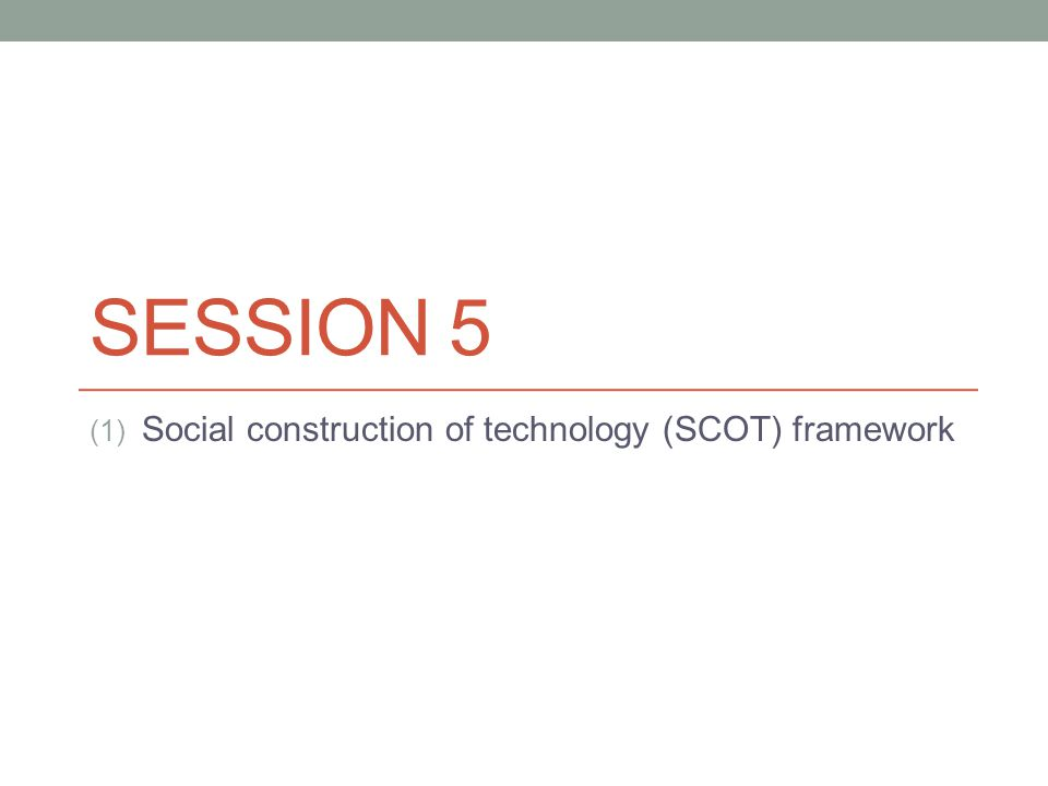 SESSION 5 (1) Social construction of technology (SCOT) framework