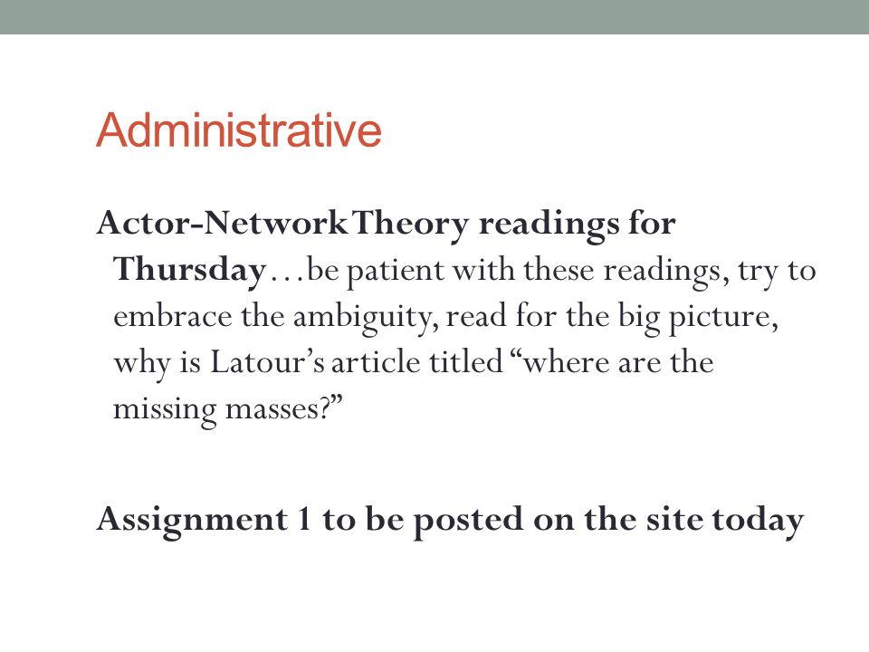 Administrative Actor-Network Theory readings for Thursday…be patient with these readings, try to embrace the ambiguity, read for the big picture, why is Latour's article titled where are the missing masses Assignment 1 to be posted on the site today