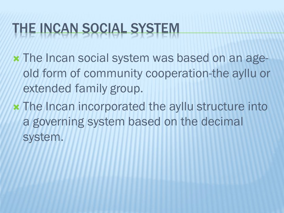  The Incan social system was based on an age- old form of community cooperation-the ayllu or extended family group.