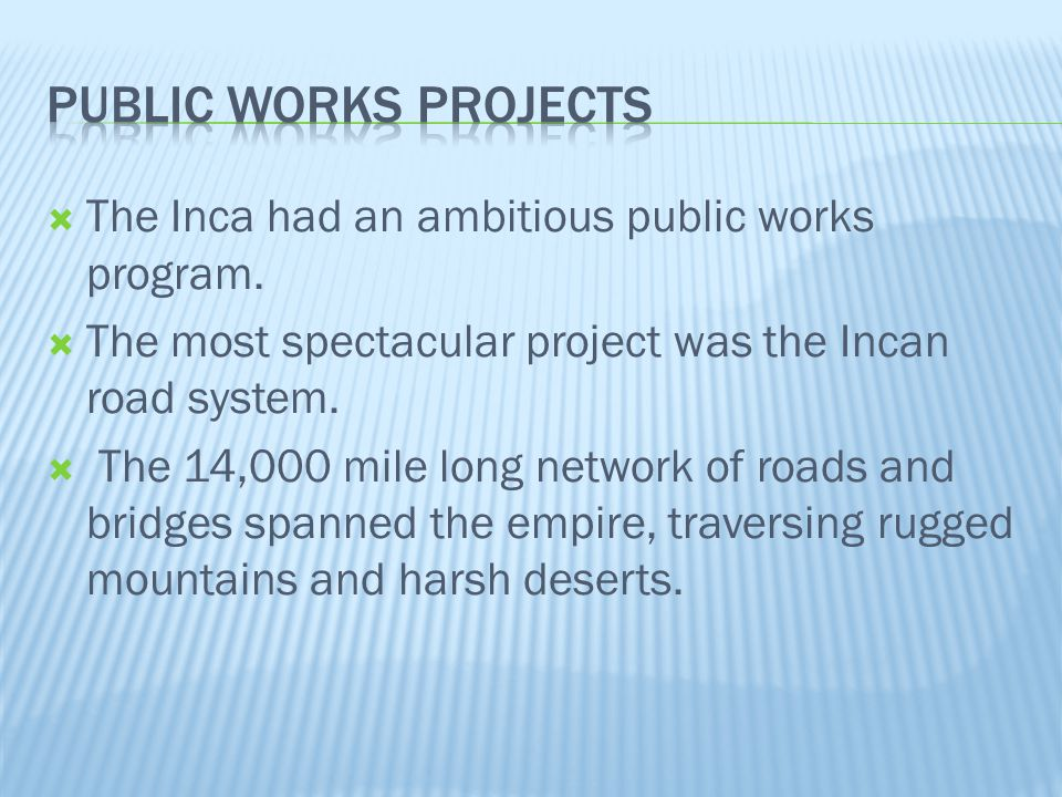  The Inca had an ambitious public works program.  The most spectacular project was the Incan road system.  The 14,000 mile long network of roads an