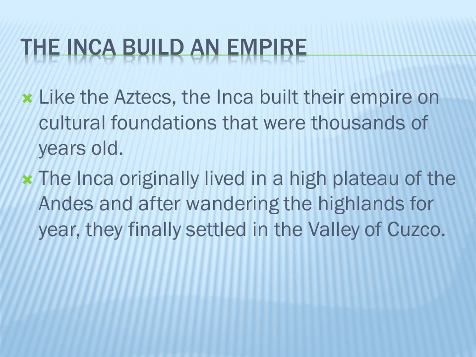  Like the Aztecs, the Inca built their empire on cultural foundations that were thousands of years old.