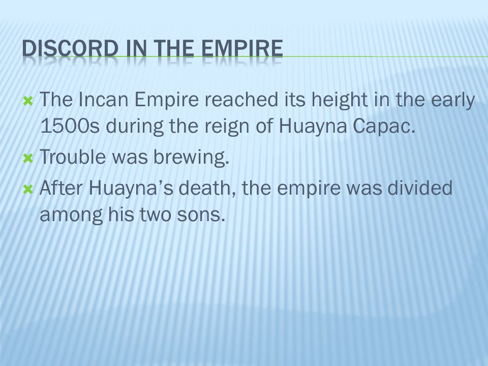  The Incan Empire reached its height in the early 1500s during the reign of Huayna Capac.  Trouble was brewing.  After Huayna's death, the empire w