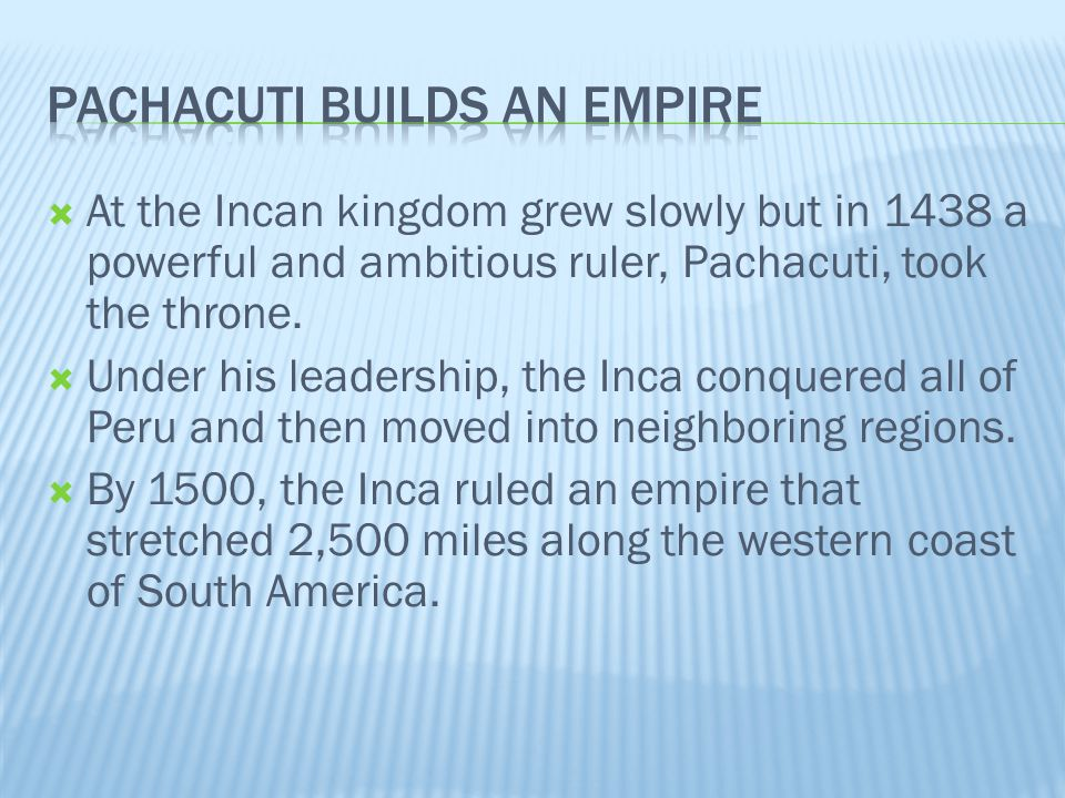 At the Incan kingdom grew slowly but in 1438 a powerful and ambitious ruler, Pachacuti, took the throne.  Under his leadership, the Inca conquered
