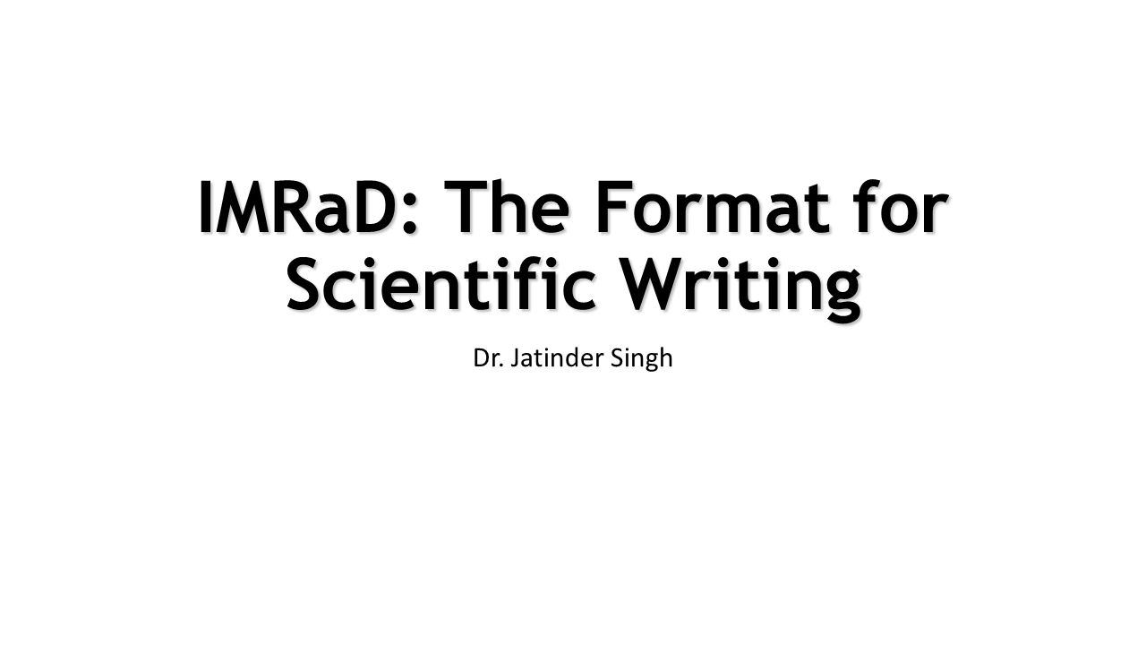 IMRaD: The Format for Scientific Writing Dr. Jatinder Singh