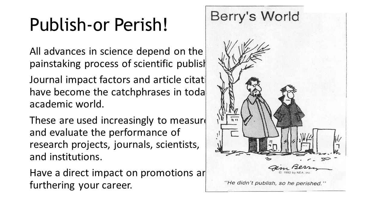 Publish-or Perish! All advances in science depend on the painstaking process of scientific publishing. Journal impact factors and article citations ha