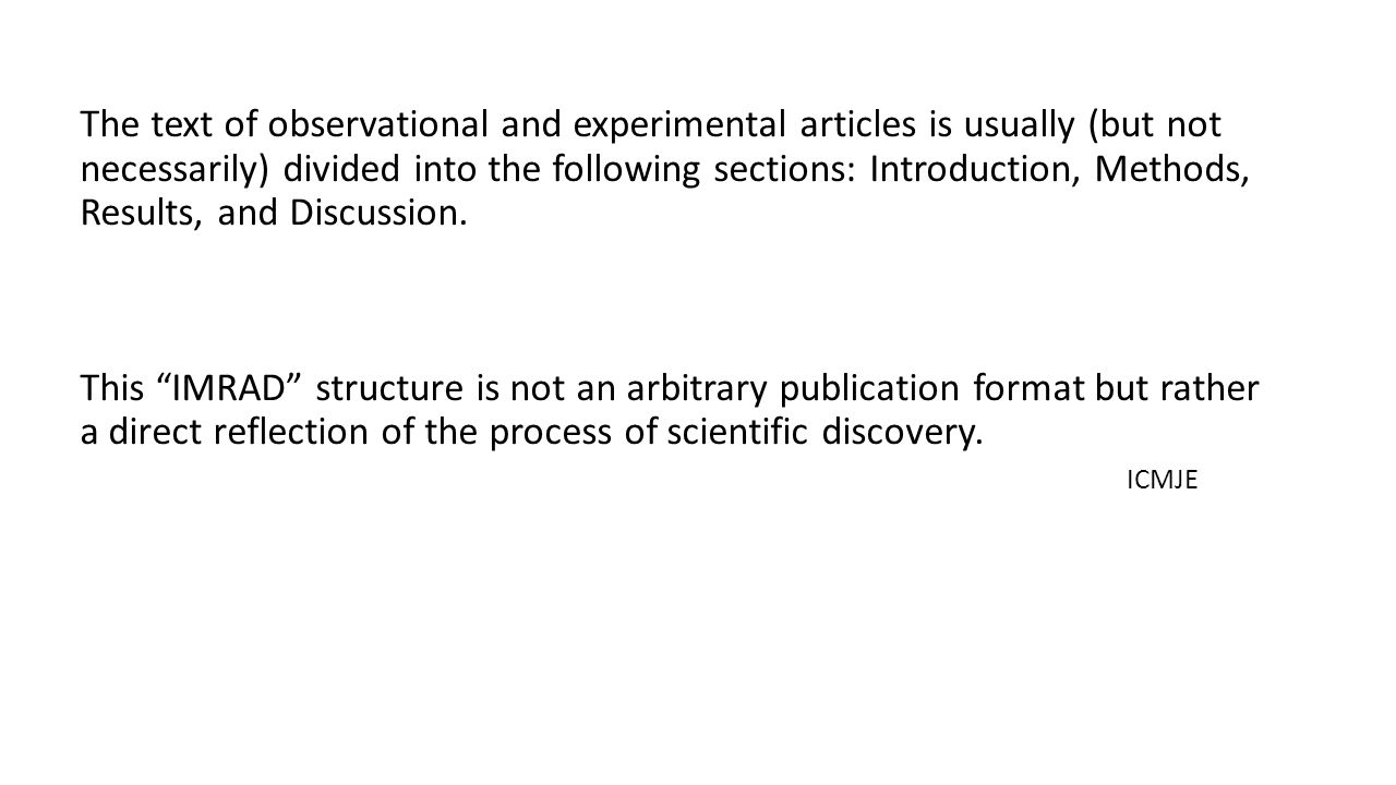 The text of observational and experimental articles is usually (but not necessarily) divided into the following sections: Introduction, Methods, Results, and Discussion.