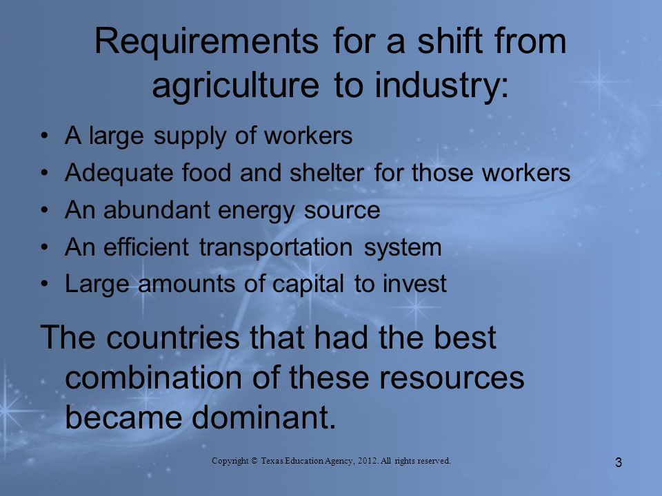 Requirements for a shift from agriculture to industry: A large supply of workers Adequate food and shelter for those workers An abundant energy source An efficient transportation system Large amounts of capital to invest The countries that had the best combination of these resources became dominant.