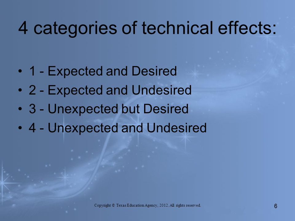4 categories of technical effects: 1 - Expected and Desired 2 - Expected and Undesired 3 - Unexpected but Desired 4 - Unexpected and Undesired 6 Copyright © Texas Education Agency, 2012.