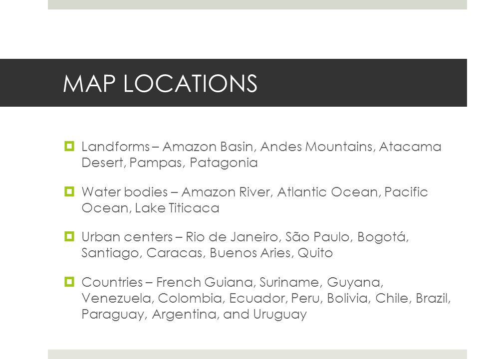 MAP LOCATIONS  Landforms – Amazon Basin, Andes Mountains, Atacama Desert, Pampas, Patagonia  Water bodies – Amazon River, Atlantic Ocean, Pacific Ocean, Lake Titicaca  Urban centers – Rio de Janeiro, São Paulo, Bogotá, Santiago, Caracas, Buenos Aries, Quito  Countries – French Guiana, Suriname, Guyana, Venezuela, Colombia, Ecuador, Peru, Bolivia, Chile, Brazil, Paraguay, Argentina, and Uruguay