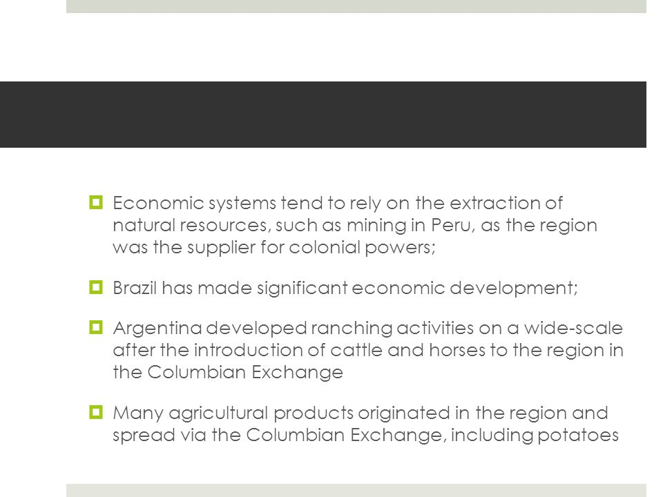  Economic systems tend to rely on the extraction of natural resources, such as mining in Peru, as the region was the supplier for colonial powers;  Brazil has made significant economic development;  Argentina developed ranching activities on a wide-scale after the introduction of cattle and horses to the region in the Columbian Exchange  Many agricultural products originated in the region and spread via the Columbian Exchange, including potatoes