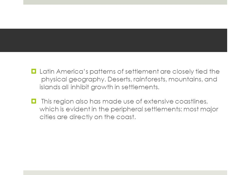  Latin America's patterns of settlement are closely tied the physical geography. Deserts, rainforests, mountains, and islands all inhibit growth in s