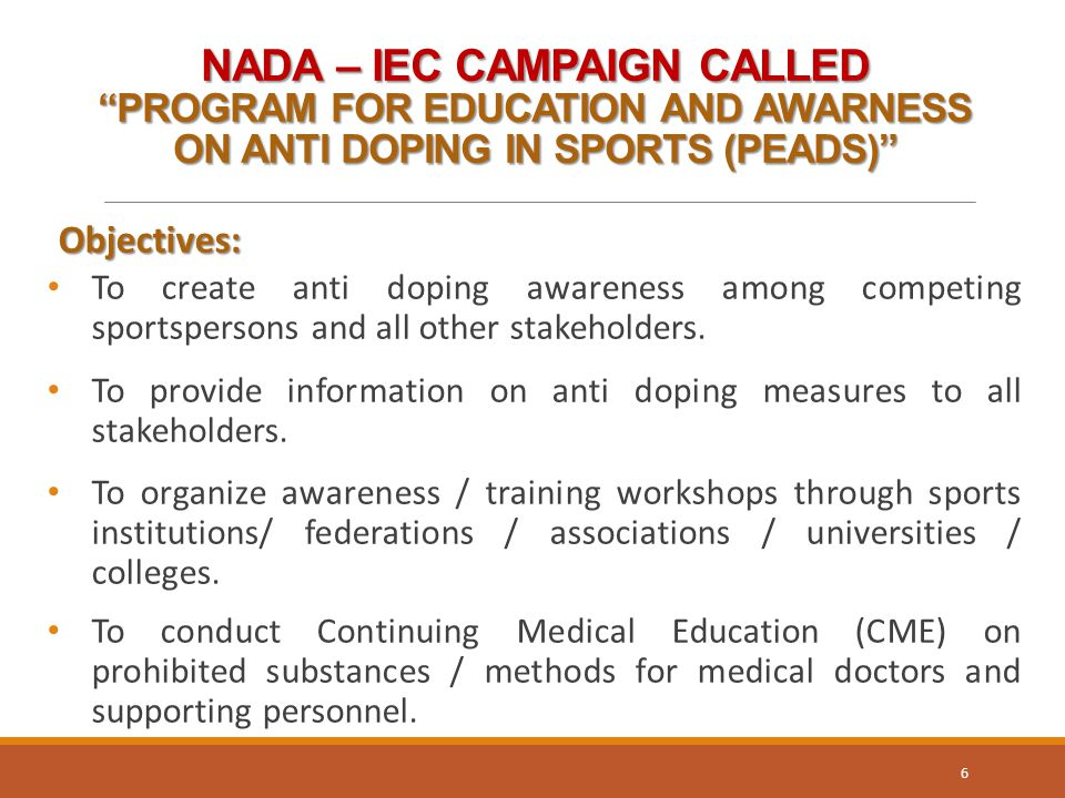NADA – IEC CAMPAIGN CALLED PROGRAM FOR EDUCATION AND AWARNESS ON ANTI DOPING IN SPORTS (PEADS) Objectives: Objectives: To create anti doping awareness among competing sportspersons and all other stakeholders.