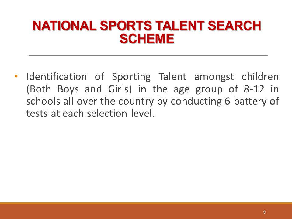 NATIONAL SPORTS TALENT SEARCH SCHEME Identification of Sporting Talent amongst children (Both Boys and Girls) in the age group of 8-12 in schools all over the country by conducting 6 battery of tests at each selection level.