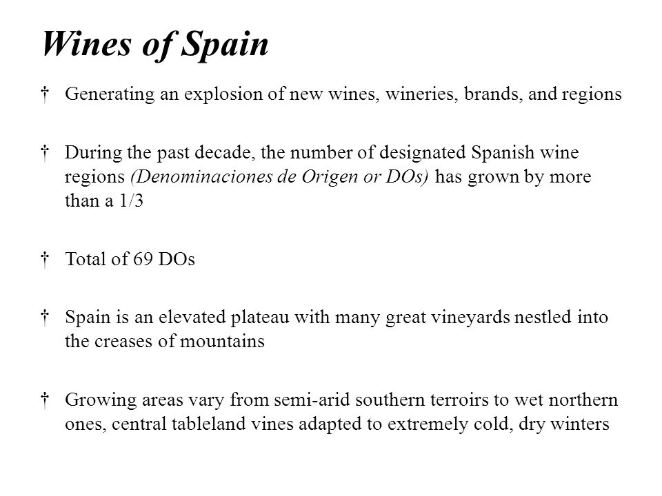 Wines of Spain †Generating an explosion of new wines, wineries, brands, and regions †During the past decade, the number of designated Spanish wine regions (Denominaciones de Origen or DOs) has grown by more than a 1/3 †Total of 69 DOs †Spain is an elevated plateau with many great vineyards nestled into the creases of mountains †Growing areas vary from semi-arid southern terroirs to wet northern ones, central tableland vines adapted to extremely cold, dry winters