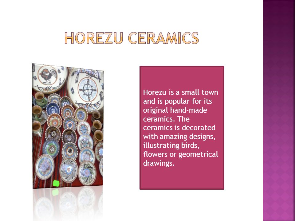 Horezu is a small town and is popular for its original hand-made ceramics. The ceramics is decorated with amazing designs, illustrating birds, flowers