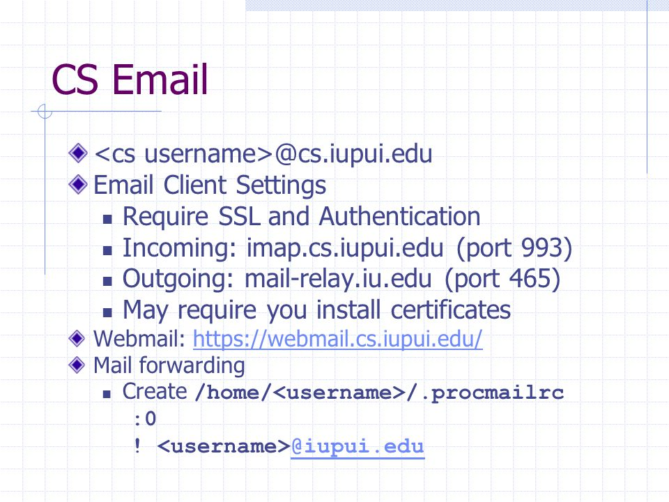 CS Email @cs.iupui.edu Email Client Settings Require SSL and Authentication Incoming: imap.cs.iupui.edu (port 993) Outgoing: mail-relay.iu.edu (port 465) May require you install certificates Webmail: https://webmail.cs.iupui.edu/https://webmail.cs.iupui.edu/ Mail forwarding Create /home/ /.procmailrc :0 .
