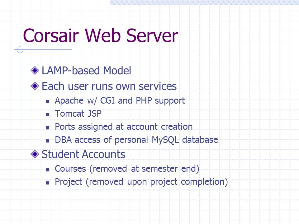 Corsair Web Server LAMP-based Model Each user runs own services Apache w/ CGI and PHP support Tomcat JSP Ports assigned at account creation DBA access of personal MySQL database Student Accounts Courses (removed at semester end) Project (removed upon project completion)