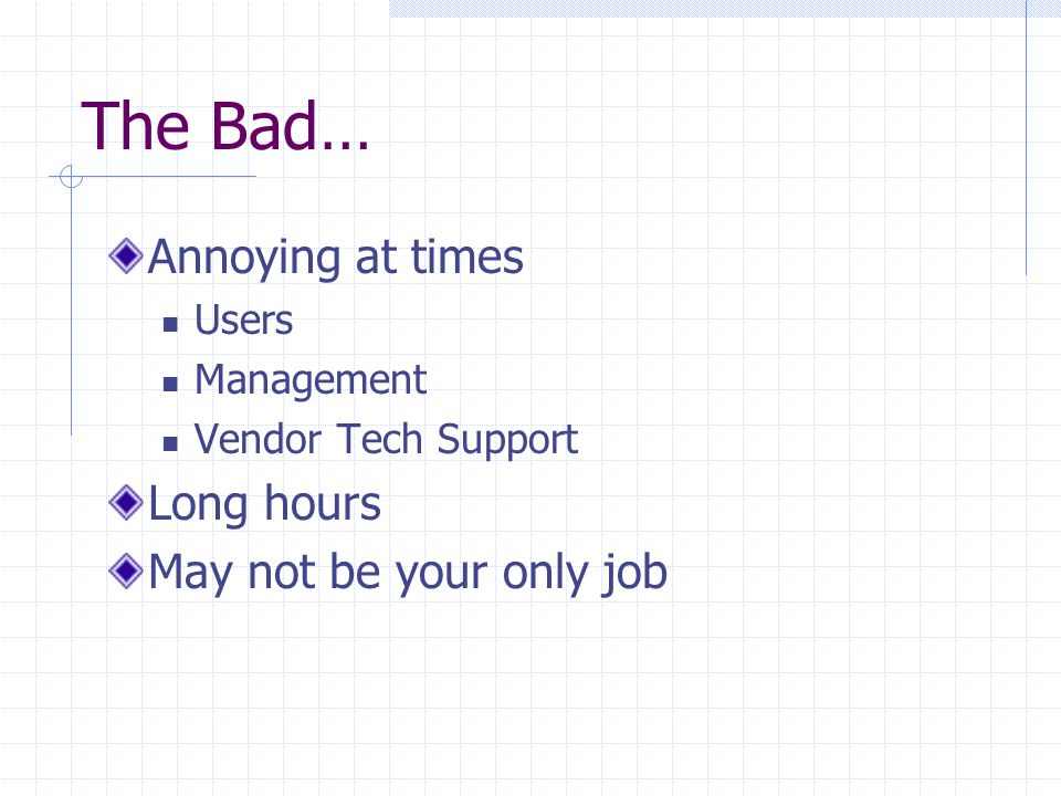 The Bad… Annoying at times Users Management Vendor Tech Support Long hours May not be your only job