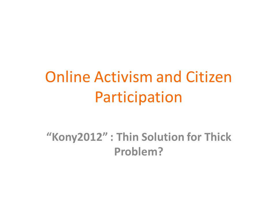 Online Activism and Citizen Participation Kony2012 : Thin Solution for Thick Problem?