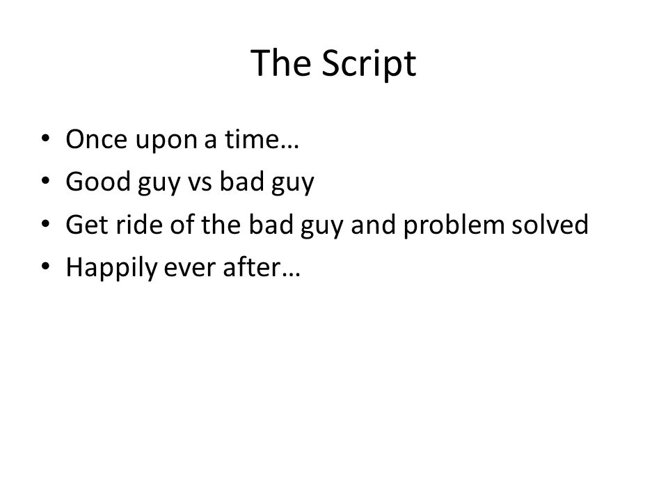 The Script Once upon a time… Good guy vs bad guy Get ride of the bad guy and problem solved Happily ever after…