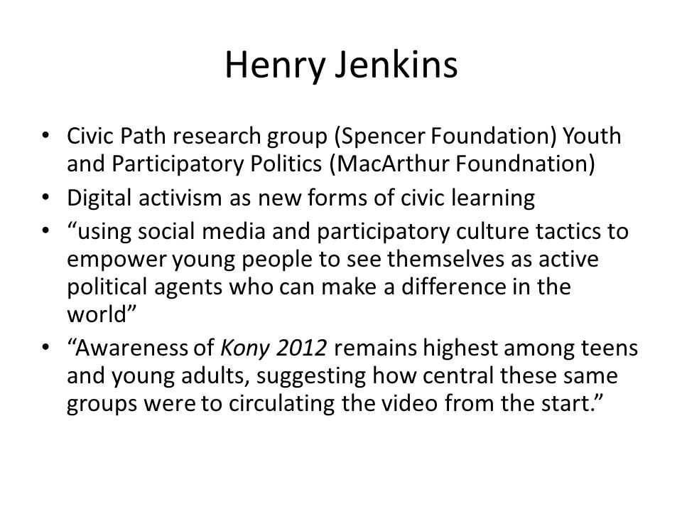Henry Jenkins Civic Path research group (Spencer Foundation) Youth and Participatory Politics (MacArthur Foundnation) Digital activism as new forms of civic learning using social media and participatory culture tactics to empower young people to see themselves as active political agents who can make a difference in the world Awareness of Kony 2012 remains highest among teens and young adults, suggesting how central these same groups were to circulating the video from the start.